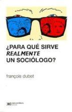 ¿para que sirve realmente un sociologo? francois dubet 9789876292054