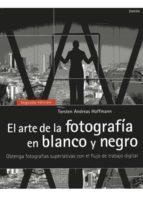 el arte de la fotografia en blanco y negro: obtenga fotografias s uperlativas con el flujo de trabajo digital torsten andreas hoffmann 9788428215664
