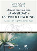 manual practico para la ansiedad y las preocupaciones: la solucion cognitiva conductual david a. clark aaron t. beck 9788433028464