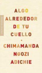 algo alrededor de tu cuello-chimamanda ngozi adichie-9788439722564