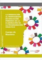 CUERPO DE MAESTROS. PRIMARIA. LA ORIENTACIÓN AL PROFESORADO DE EDUCACIÓN PRIMARIA EN LA ELABORACIÓN DE LA PROGRAMACIÓN DIDÁCTICA