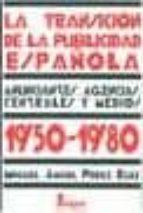la transicion de la publicidad española 1950 1980: anunciantes, a gencias, centrales y medios miguel angel perez ruiz 9788470741364
