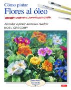 como pintar flores al oleo: aprender a pintar hermosos cuadros-noel gregory-9788496365964