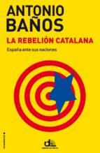 la rebelion catalana: españa ante sus naciones-antonio baños-9788499187464