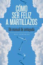 como ser feliz a martillazos: un manual de antiayuda-iñaki dominguez-9788415373674