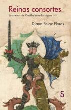 reinas consortes: las reinas de castilla entre los siglos xi xv diana pelaz flores 9788477376774