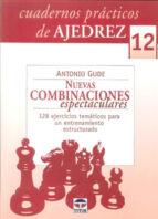 cuadernos practicos de ajedrez 12: nuevas combinaciones espectacu lares: 128 ejercicios tematicos para un entrenamiento estructurado-antonio gude-9788479028374