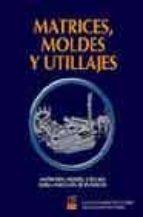 matrices, moldes y utillajes: matriceria, moldes, utillajes, forj a, inyecciond e plasticos-julian camarero de la torre-arturo martinez parra-9788489656574