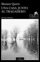 una casa junto al tragadero (xiii premio tusquets editores de novela 2017)-mariano quiros-9788490664674