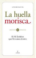 la huella morisca: el al andalus que llevamos dentro-antonio manuel rodriguez ramos-9788492573974
