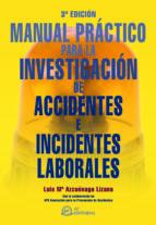 investigacion de accidentes e incidentes laborales: manual practi co (3ª ed.)-luis maria azcuenaga linaza-9788492735174