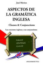 aspectos de la gramatica inglesa - clauses & conjunctions: las or aciones inglesas y sus conjunciones-jose merino bustamante-9788493916374