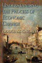 understanding the process of economic change (ebook) douglass c. north 9781400829484