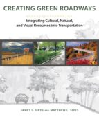creating green roads: integrating cultural, natural and visual re sources into transportation-james l. sipes-9781610913584