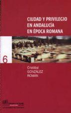 ciudad y privilegio en andalucia en epoca romana-cristobal gonzalez roman-9788433828484