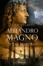 alejandro magno y las aguilas de roma-javier negrete-9788445076484