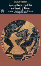 los suplicios capitales de grecia y roma: origenes y funciones de la pena de muerte en la antigüedad clasica-eva cantarella-9788446004684