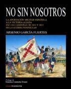 no sin nosotros: la aportacion militar española a la victoria aliada en las campañas de 1811 y 1812 de la guerra peninsular arsenio garcia fuentes 9788494611384