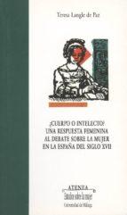 ¿cuerpo o intelecto?: una respuesta femenina al dabate sobre la m ujer en españa del siglo xvii teresa langle de paz 9788497470384