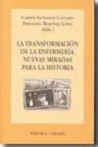 transformacion de la enfermeria: nuevas miradas para la historia-carmen gonzalez canalejo-9788498367584
