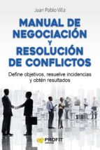 manual de negociacion y resolucion de conflictos: define objetivos, resuelve incidencias y obten resultados-juan pablo villa casal-9788416583294