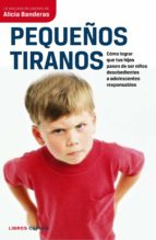 pequeños tiranos: como lograr que tus hijos pasen a ser niños des obedientes a adolescentes responsables alicia banderas 9788448067694