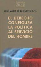 el derecho configura la política al servicio del hombre-jose maria de la cuesta rute-9788472097094