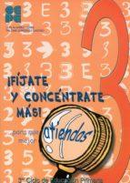 ¡fijate y concentrate mas! para que atiendas mejor (3º ciclo de educacion primaria) (vol. 3) 9788478694594
