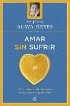 amar sin sufrir: ni los hombres son imposibles, ni las mujeres in comprensibles maria jesus alava reyes 9788497340694