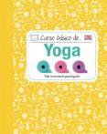 CURSO BASICO DE YOGA: TODO LO NECESARIO PARA LOGRARLO - 9788428216104 - VV.AA.