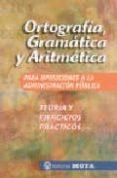 ORTOGRAFIA, GRAMATICA Y ARITMETICA PARA OPOSICIONES A LA ADMINIST RACION PUBLICA: TEORIA Y EJERCICIOS PRACTICOS - 9788482191904 - VV.AA.