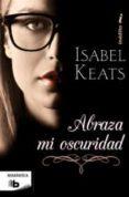 ABRAZA MI OSCURIDAD - 9788498729504 - ISABEL KEATS