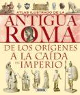 ATLAS ILUSTRADO DE LA ANTIGUA ROMA: DE LOS ORIGENES A LA CAIDA DE L IMPERIO - 9788430534814 - VV.AA.