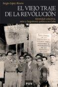 EL VIEJO TRAJE DE LA REVOLUCION: IDENTIDAD COLECTIVA, MITO Y HEGE MONIA POLITICA EN CUBA - 9788437068114 - SERGIO LOPEZ RIVERO