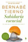 SABIDURIA ESENCIAL: EL JUGO DE LA VIDA EXPRIMIDO PARA TI - 9788484608714 - BERNABE TIERNO