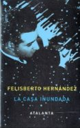 LA CASA INUNDADA - 9788493963514 - FELISBERTO HERNANDEZ