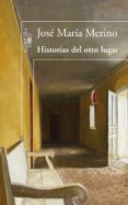 HISTORIAS DEL OTRO LUGAR - 9788420474724 - JOSE MARIA MERINO