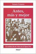 ANTES, MAS Y MEJOR: UN RELATO DE MI VIDA EN EL OPUS DEI - 9788432133534 - LAZARO LINARES