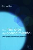 LOS TRES OJOS DEL CONOCIMIENTO: LA BUSQUEDA DE UN NUEVO PARADIGMA (6ª ED.) - 9788472453234 - KEN WILBER