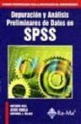 DEPURACION Y ANALISIS PRELIMINARES DE DATOS EN SPSS: SISTEMAS AVA NZADOS PARA LA INVESTIGACION DEL COMPORTAMIENTO - 9788478974634 - ANTONIO RIAL