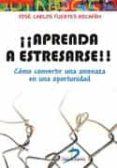 ¡¡APRENDA A ESTRESARSE!!: COMO CONVERTIR UNA AMENAZA EN UNA OPORTUNIDAD - 9788490520444 - JOSE CARLOS FUERTES ROCAÑIN