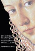 LOS AMORES DE LA DUQUESA: ULTIMO VIAJE DE LUCRECIA BORGIA - 9788494153044 - JOSE RAMON BLANCO