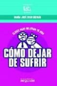 COMO DEJAR DE SUFRIR: CLAVES PARA MEJORAR TU VIDA - 9788496435254 - MARIA JOSE ZOILO GUZMAN