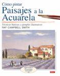 COMO PINTAR PAISAJES A LA ACUARELA: TECNICAS BASICAS Y EJEMPLOS I LUSTRADOS - 9788496550254 - RAY CAMPBELL SMITH