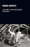 LA ARCILLA, LA OBRA ESCULTORICA: PINTURA - 9788497692854 - MIQUEL BARCELO