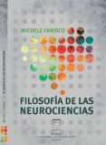 Descarga el texto completo de google books. FILOSOFÍA DE LAS NEUROCIENCIAS de MICHELE FARISCO (Literatura española) 9789506231354