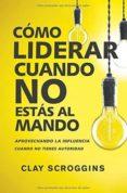 CÓMO LIDERAR CUANDO NO ESTÁS AL MANDO - 9780829767964 - CLAY SCROGGINS