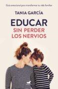 EDUCAR SIN PERDER LOS NERVIOS - 9788416076864 - TANIA GARCIA