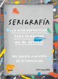 SERIGRAFIA. LA GUIA DEFINITIVA PARA TRABAJAR EN EL ESTUDIO - 9788416965564 - VV.AA.