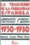 LA TRANSICION DE LA PUBLICIDAD ESPAÑOLA 1950-1980: ANUNCIANTES, A GENCIAS, CENTRALES Y MEDIOS - 9788470741364 - MIGUEL ANGEL PEREZ RUIZ